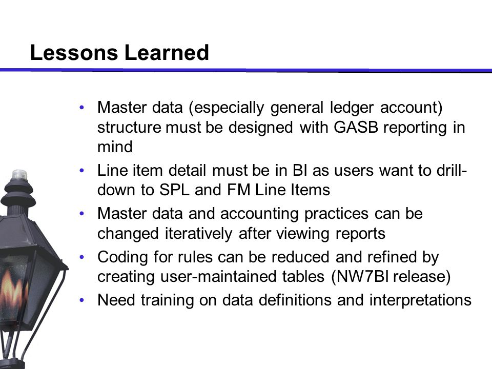 Lessons Learned Master data (especially general ledger account) structure must be designed with GASB reporting in mind Line item detail must be in BI as users want to drill- down to SPL and FM Line Items Master data and accounting practices can be changed iteratively after viewing reports Coding for rules can be reduced and refined by creating user-maintained tables (NW7BI release) Need training on data definitions and interpretations