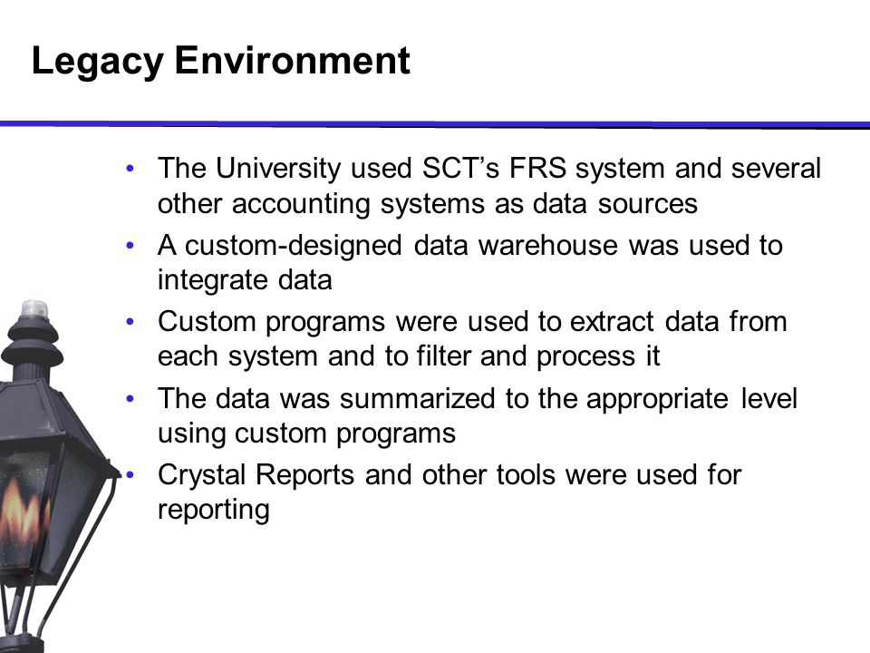 Legacy Environment The University used SCT's FRS system and several other accounting systems as data sources A custom-designed data warehouse was used to integrate data Custom programs were used to extract data from each system and to filter and process it The data was summarized to the appropriate level using custom programs Crystal Reports and other tools were used for reporting