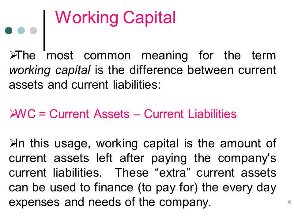 Working Capital  The most common meaning for the term working capital is the difference between current assets and current liabilities:  WC = Curren