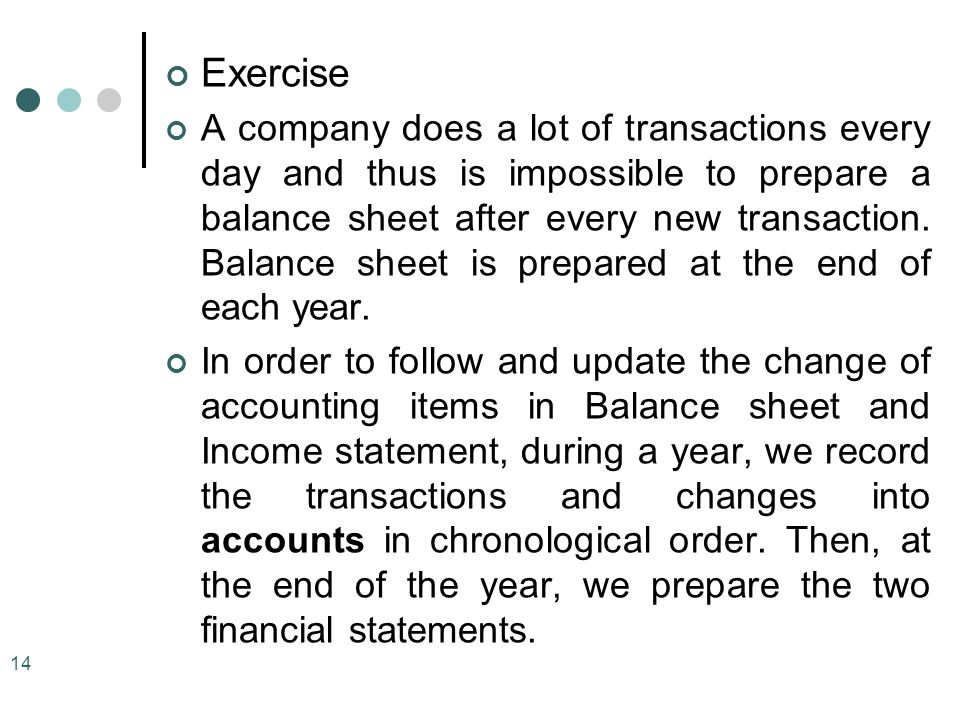 Exercise A company does a lot of transactions every day and thus is impossible to prepare a balance sheet after every new transaction. Balance sheet i