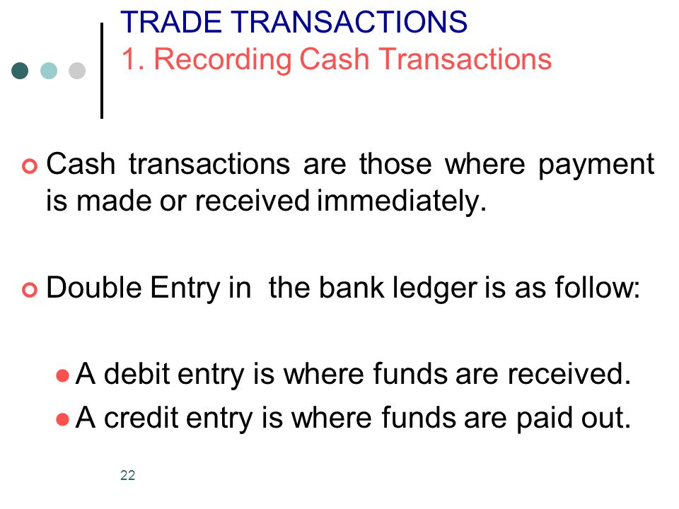 22 TRADE TRANSACTIONS 1. Recording Cash Transactions Cash transactions are those where payment is made or received immediately. Double Entry in the ba