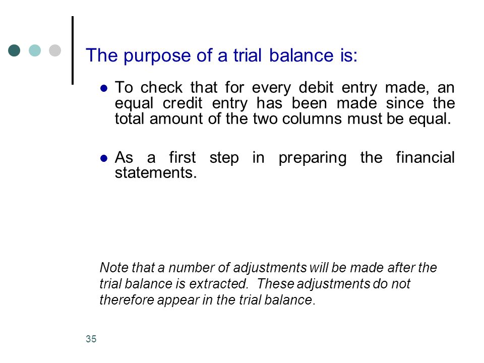 35 The purpose of a trial balance is: To check that for every debit entry made, an equal credit entry has been made since the total amount of the two