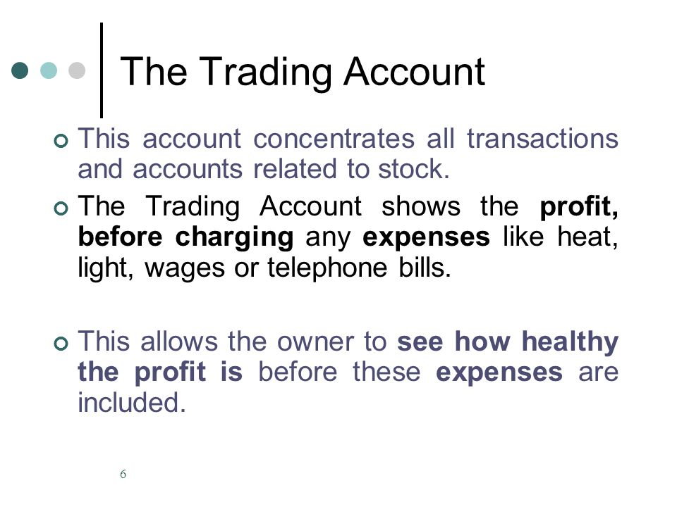 6 The Trading Account This account concentrates all transactions and accounts related to stock. The Trading Account shows the profit, before charging
