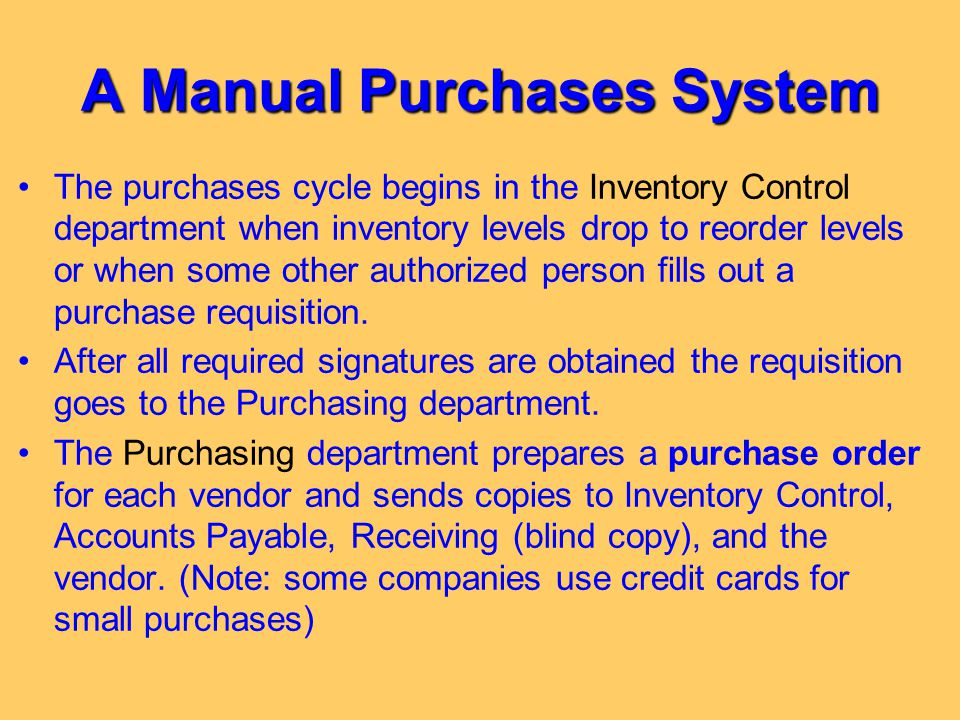 A Manual Purchases System The purchases cycle begins in the Inventory Control department when inventory levels drop to reorder levels or when some oth