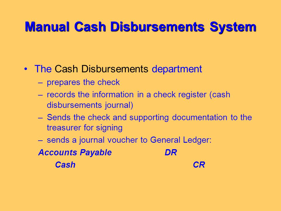 Manual Cash Disbursements System The Cash Disbursements department –prepares the check –records the information in a check register (cash disbursement