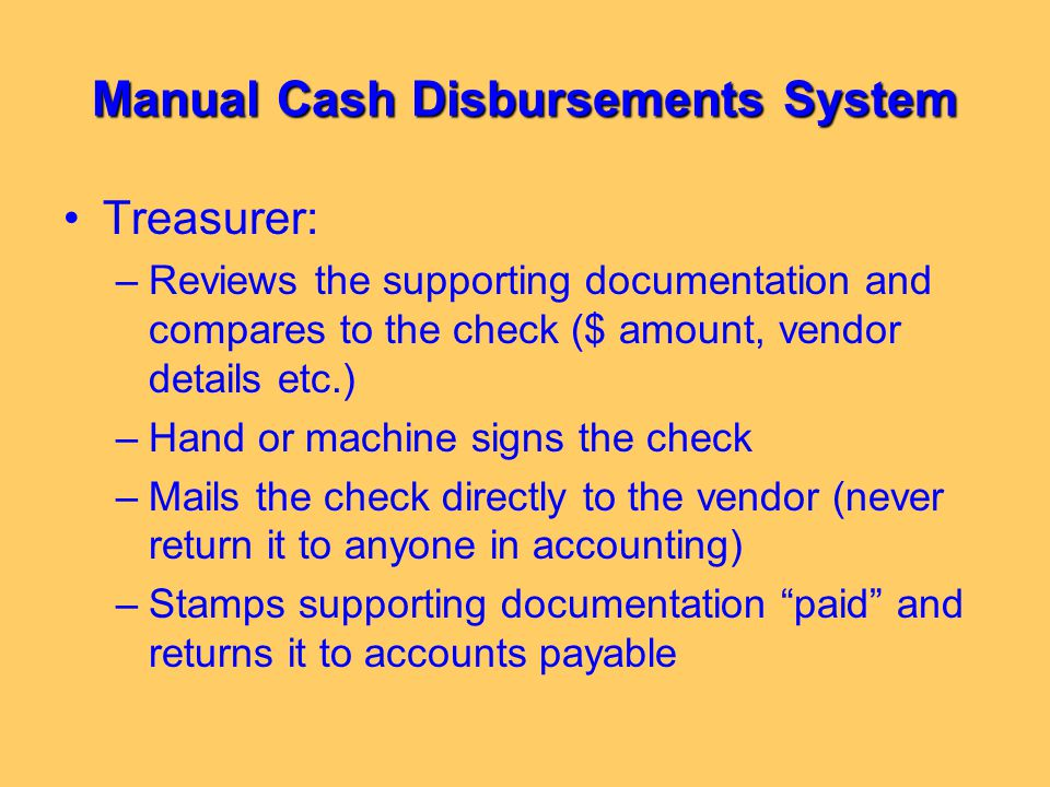 Manual Cash Disbursements System Treasurer: –Reviews the supporting documentation and compares to the check ($ amount, vendor details etc.) –Hand or m