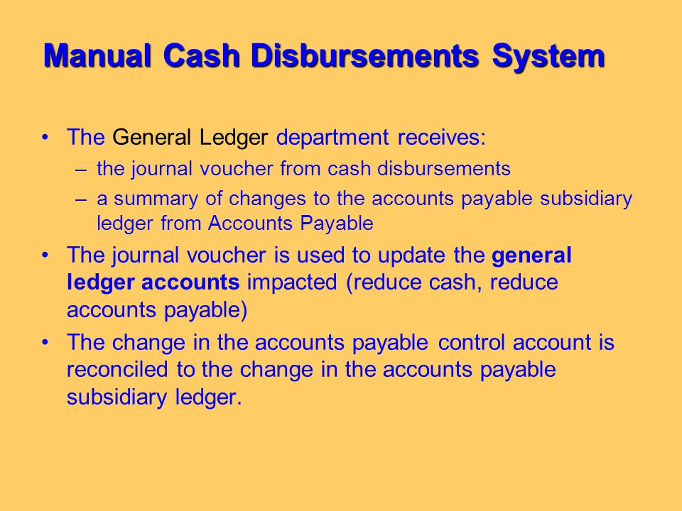 Manual Cash Disbursements System The General Ledger department receives: –the journal voucher from cash disbursements –a summary of changes to the acc