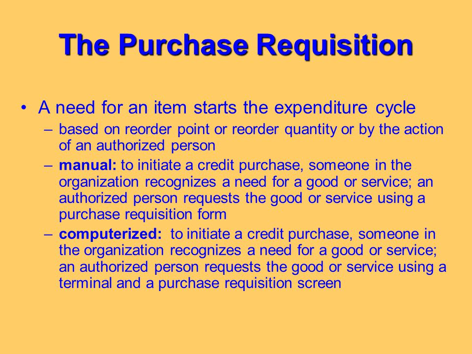 The Purchase Requisition A need for an item starts the expenditure cycle –based on reorder point or reorder quantity or by the action of an authorized