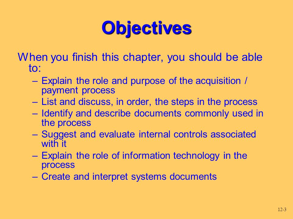 Objectives When you finish this chapter, you should be able to: –Explain the role and purpose of the acquisition / payment process –List and discuss,