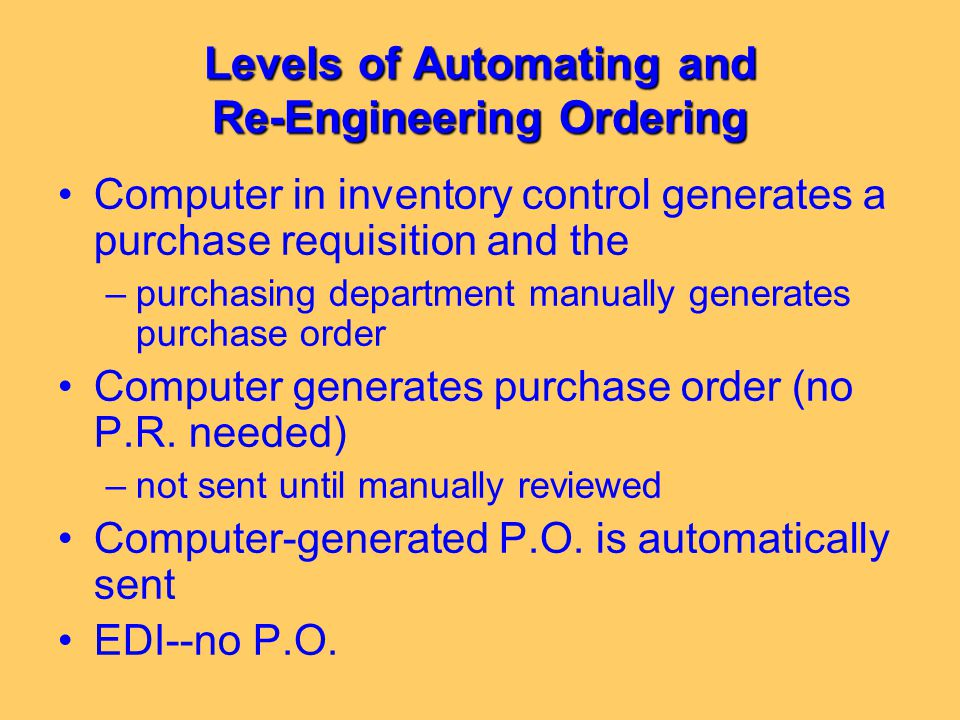 Levels of Automating and Re-Engineering Ordering Computer in inventory control generates a purchase requisition and the –purchasing department manuall