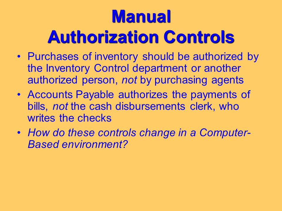 Manual Authorization Controls Purchases of inventory should be authorized by the Inventory Control department or another authorized person, not by pur
