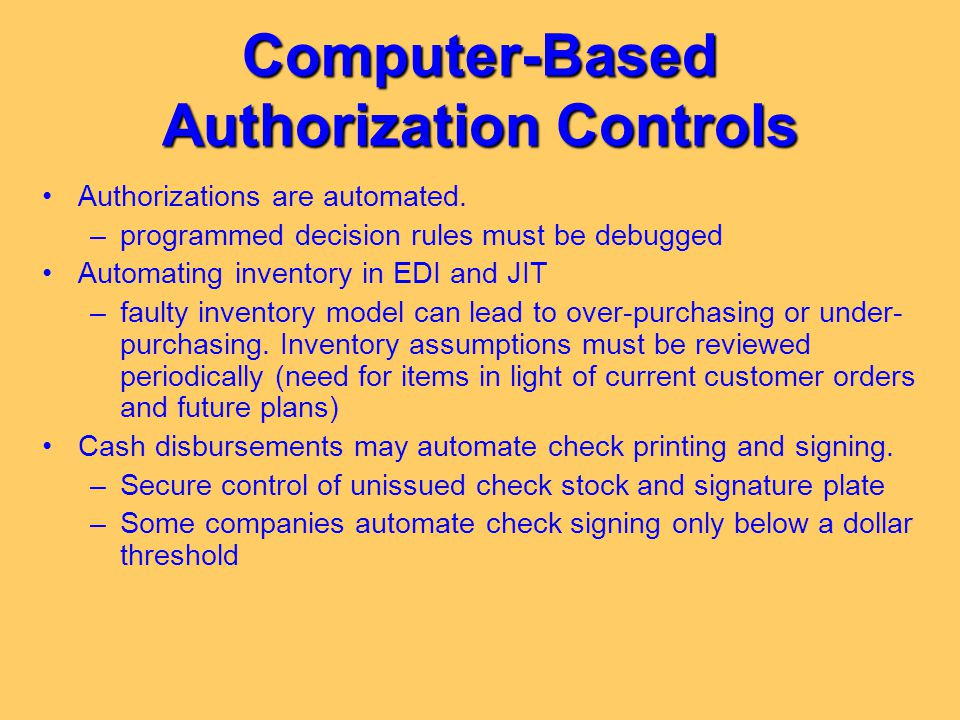 Computer-Based Authorization Controls Authorizations are automated. –programmed decision rules must be debugged Automating inventory in EDI and JIT –f