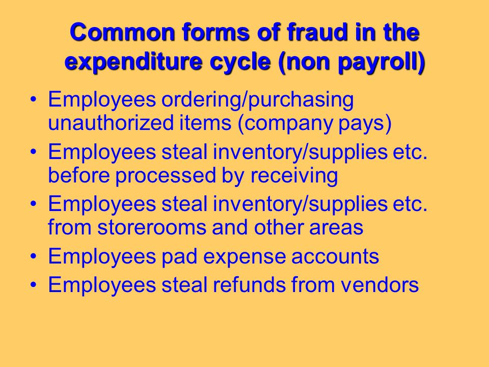 Common forms of fraud in the expenditure cycle (non payroll) Employees ordering/purchasing unauthorized items (company pays) Employees steal inventory