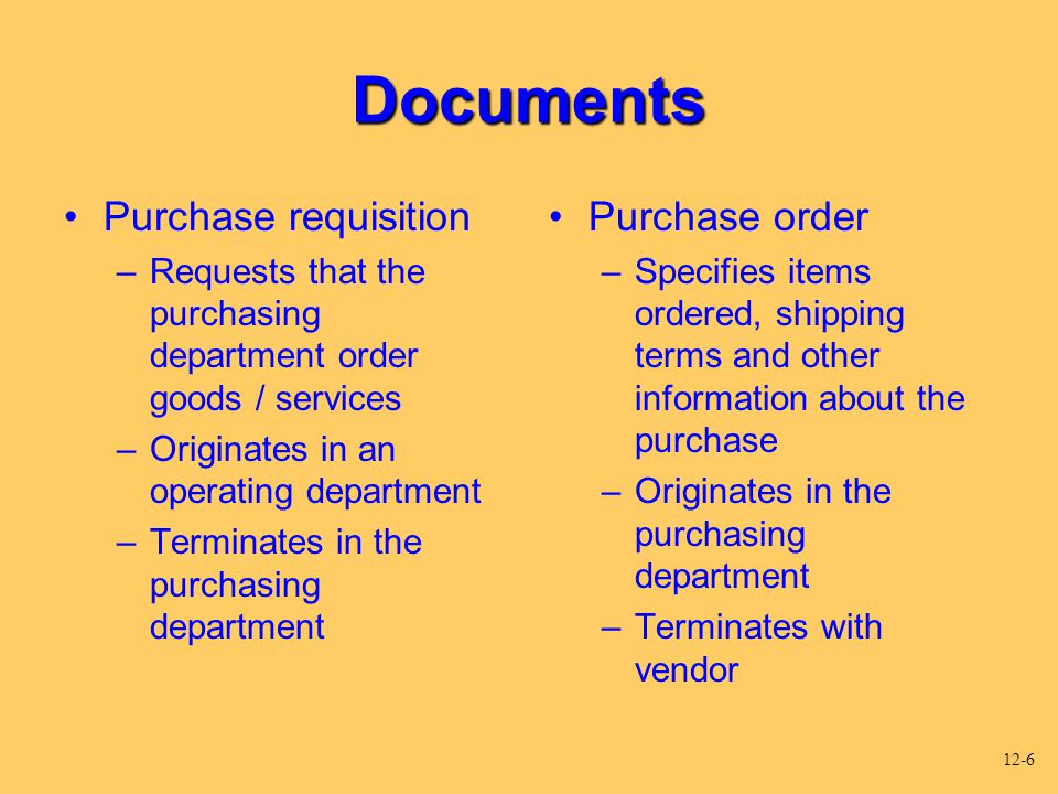 Documents Purchase requisition –Requests that the purchasing department order goods / services –Originates in an operating department –Terminates in t