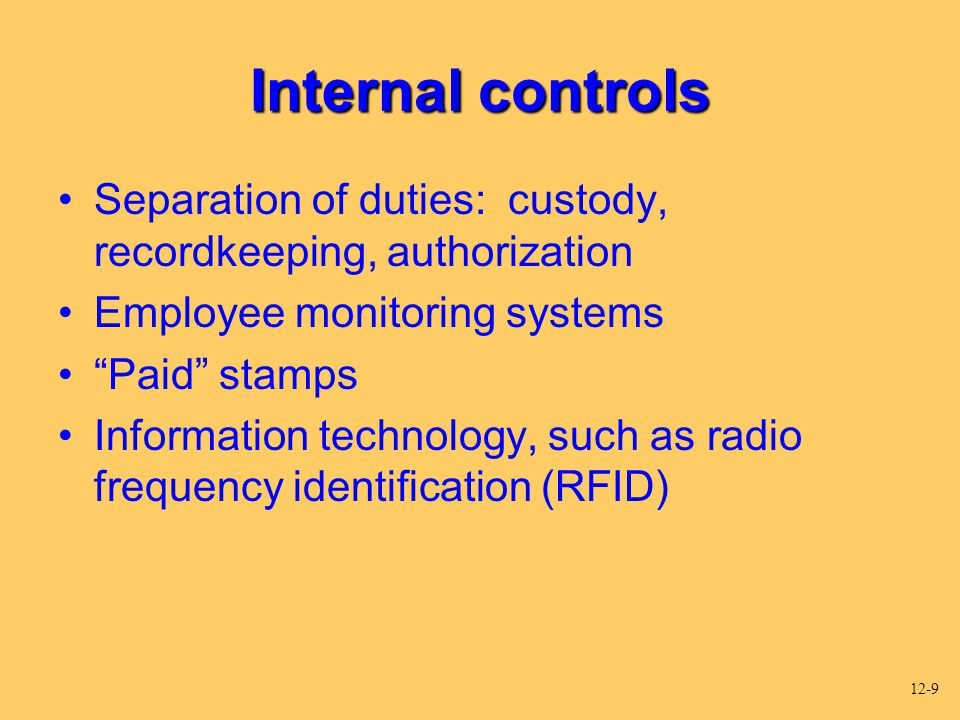 "Internal controls Separation of duties: custody, recordkeeping, authorization Employee monitoring systems ""Paid"" stamps Information technology, such a"
