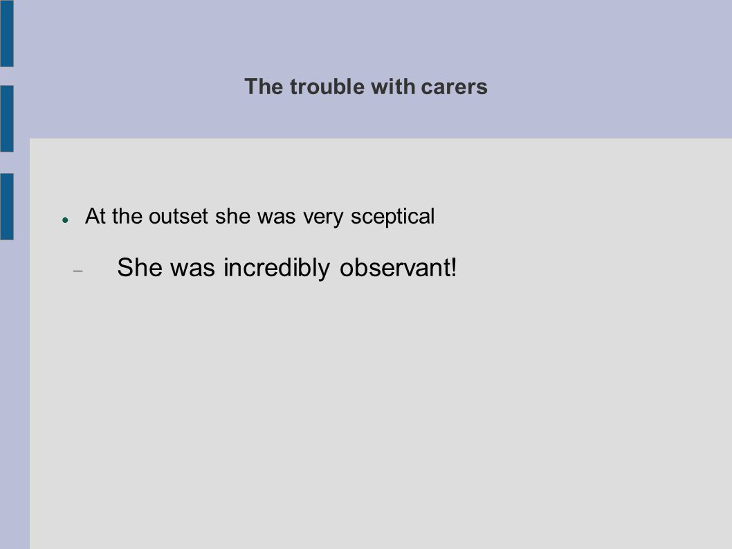 The trouble with carers At the outset she was very sceptical  She was incredibly observant!