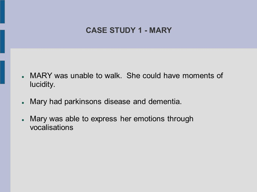 CASE STUDY 1 - MARY MARY was unable to walk. She could have moments of lucidity. Mary had parkinsons disease and dementia. Mary was able to express he