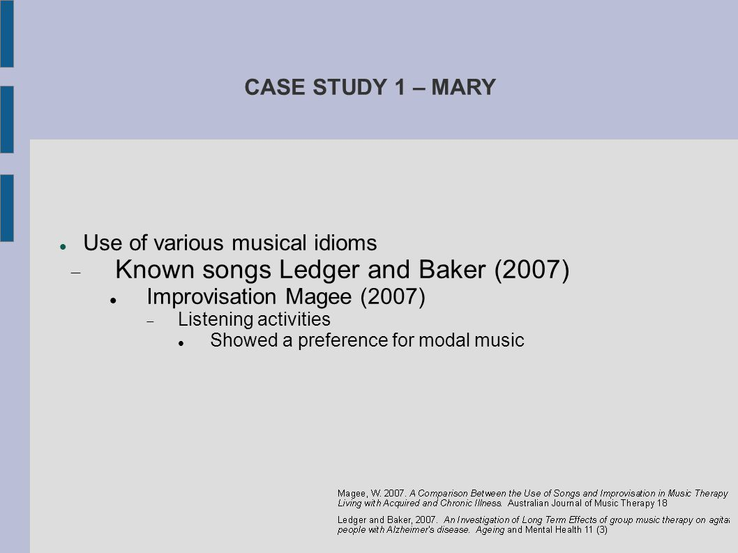 CASE STUDY 1 – MARY Use of various musical idioms  Known songs Ledger and Baker (2007) Improvisation Magee (2007)  Listening activities Showed a pre