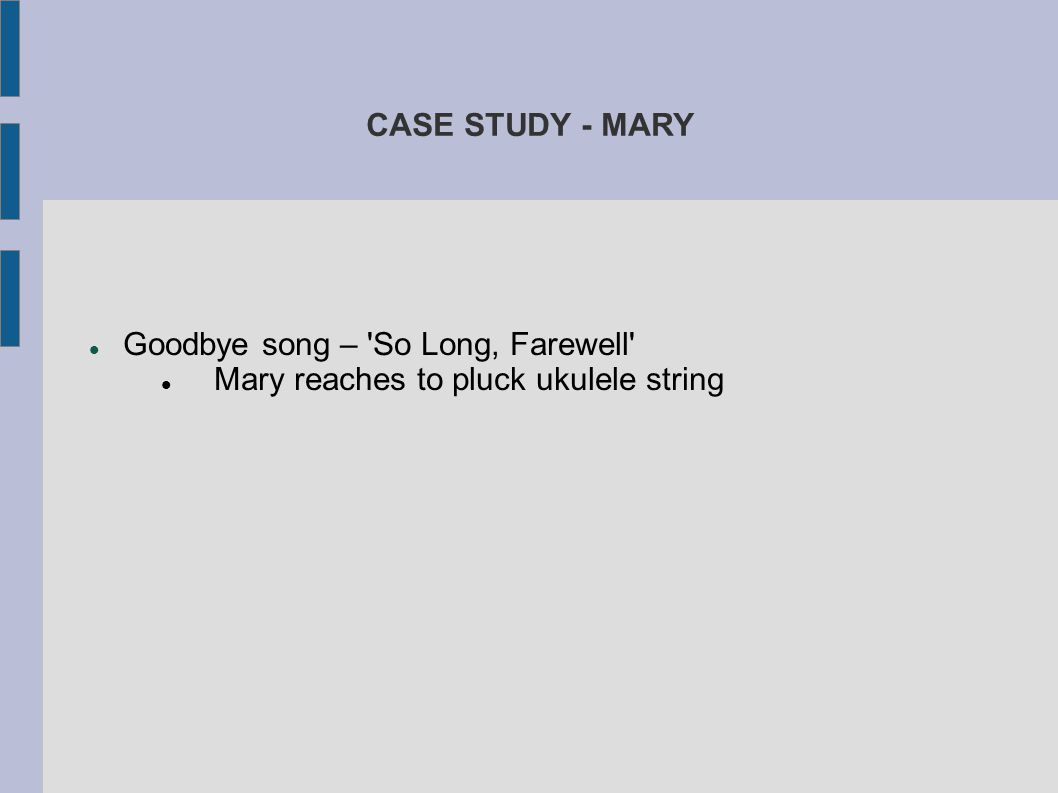CASE STUDY - MARY Goodbye song – 'So Long, Farewell' Mary reaches to pluck ukulele string