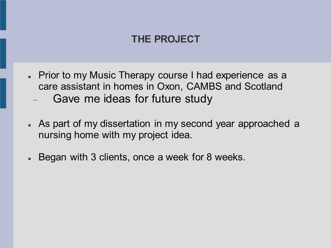 THE PROJECT Prior to my Music Therapy course I had experience as a care assistant in homes in Oxon, CAMBS and Scotland  Gave me ideas for future stud