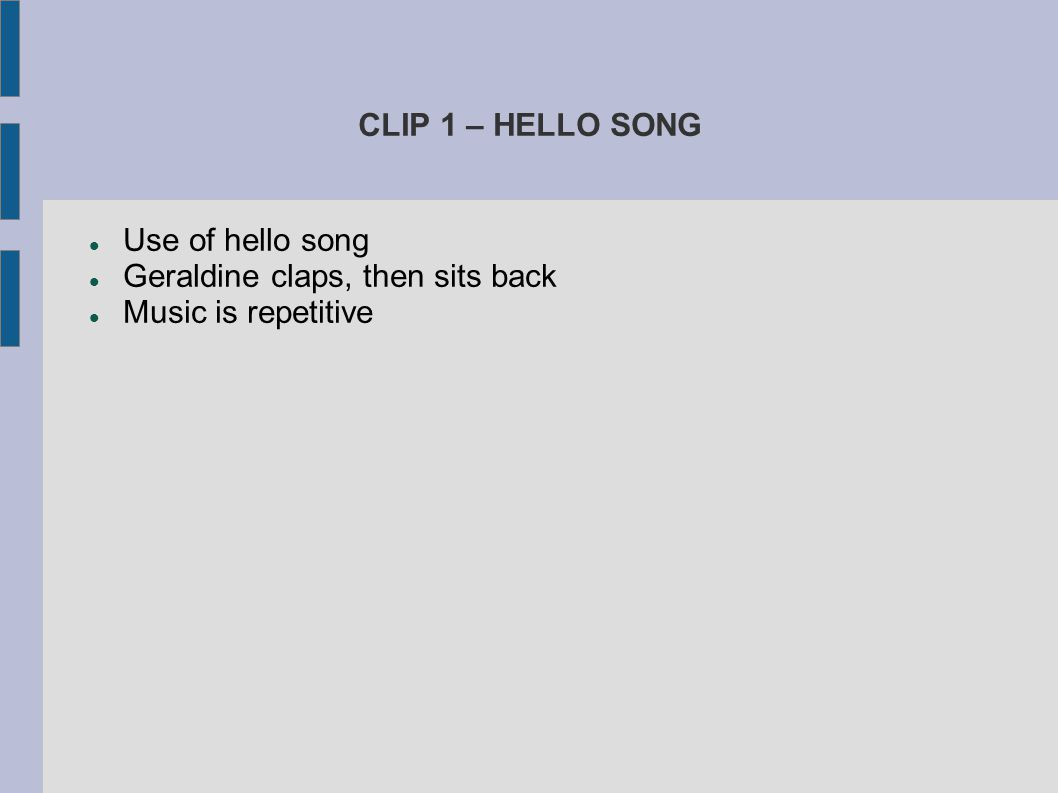 CLIP 1 – HELLO SONG Use of hello song Geraldine claps, then sits back Music is repetitive