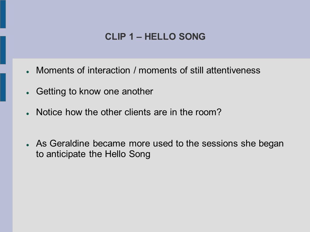 CLIP 1 – HELLO SONG Moments of interaction / moments of still attentiveness Getting to know one another Notice how the other clients are in the room?