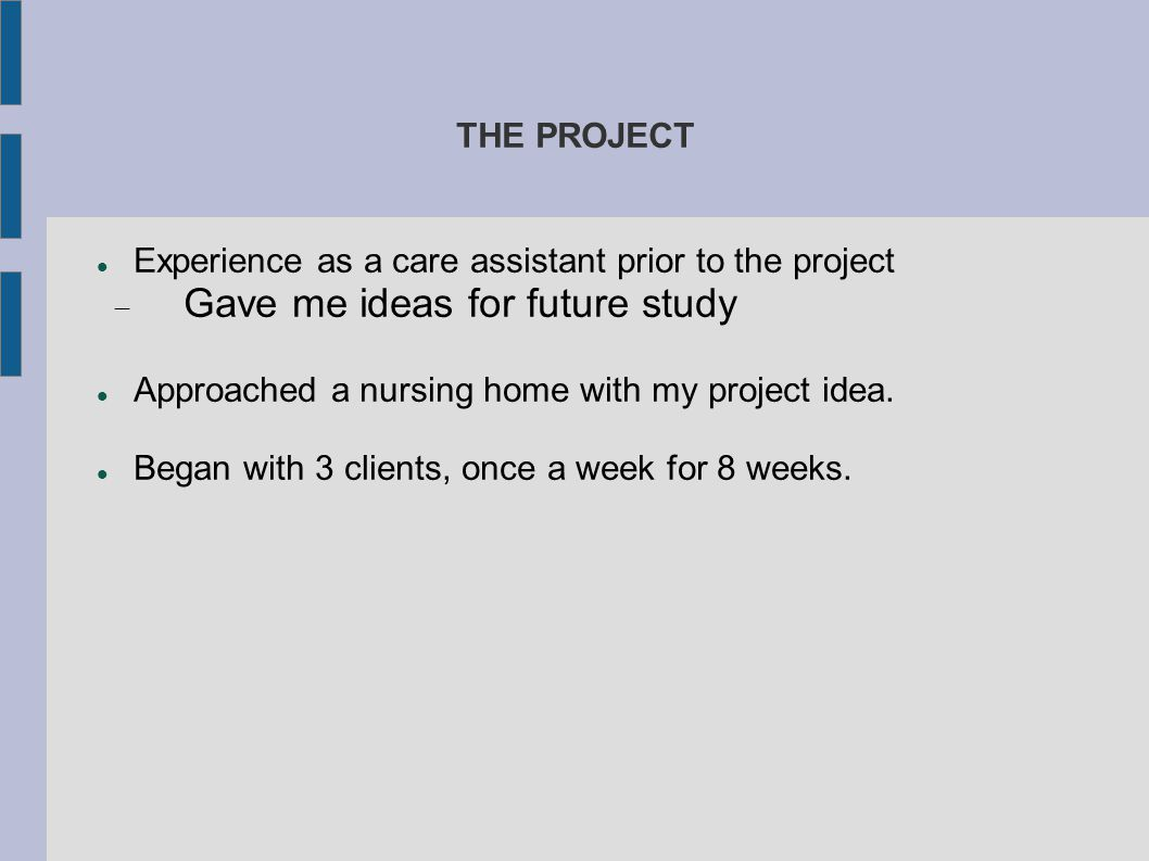 THE PROJECT Experience as a care assistant prior to the project  Gave me ideas for future study Approached a nursing home with my project idea. Began