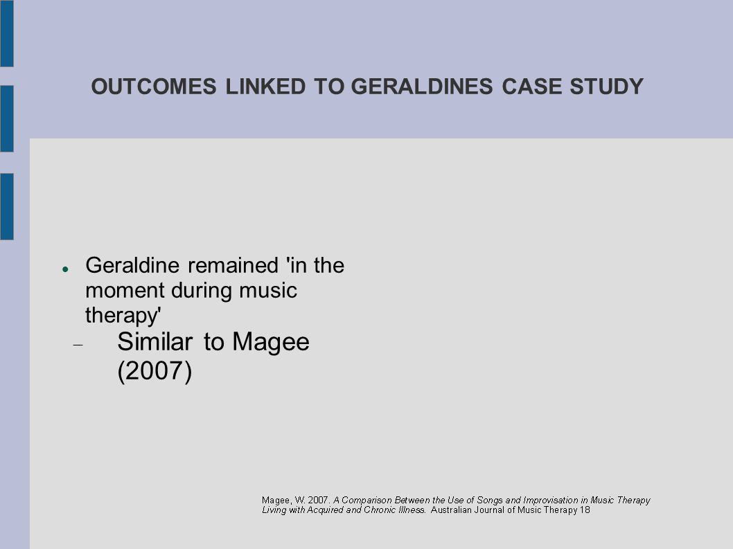 OUTCOMES LINKED TO GERALDINES CASE STUDY Geraldine remained 'in the moment during music therapy'  Similar to Magee (2007)