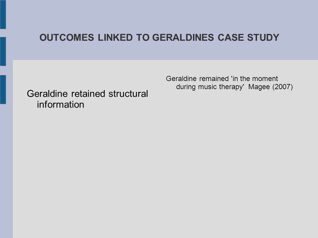 OUTCOMES LINKED TO GERALDINES CASE STUDY Geraldine retained structural information Geraldine remained 'in the moment during music therapy' Magee (2007