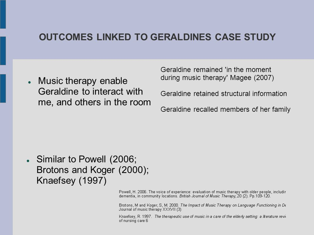 OUTCOMES LINKED TO GERALDINES CASE STUDY Music therapy enable Geraldine to interact with me, and others in the room Similar to Powell (2006; Brotons a