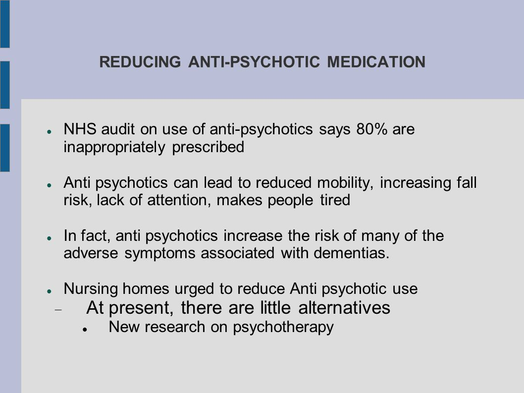 REDUCING ANTI-PSYCHOTIC MEDICATION NHS audit on use of anti-psychotics says 80% are inappropriately prescribed Anti psychotics can lead to reduced mob