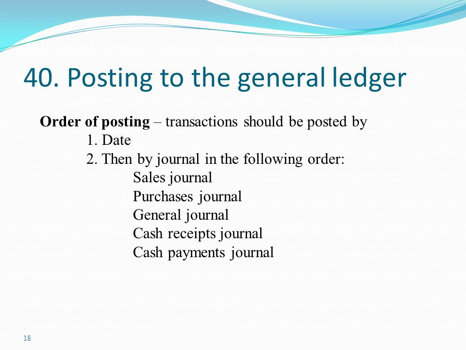 18 40. Posting to the general ledger Order of posting – transactions should be posted by 1. Date 2. Then by journal in the following order: Sales jour