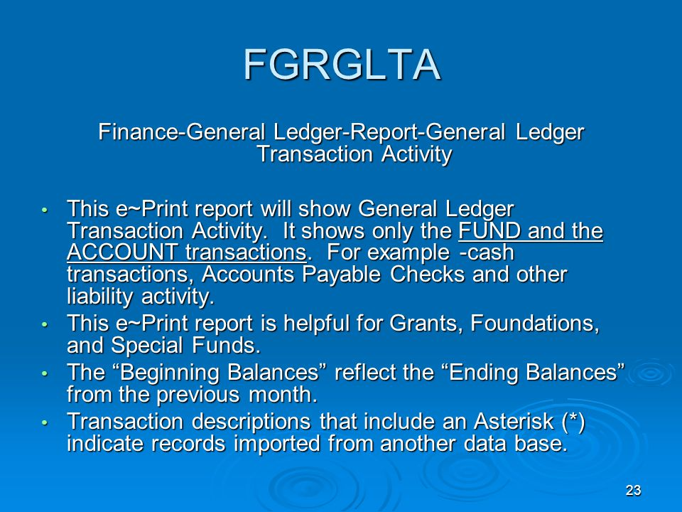 23 FGRGLTA Finance-General Ledger-Report-General Ledger Transaction Activity This e~Print report will show General Ledger Transaction Activity.