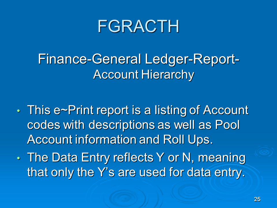 25 FGRACTH Finance-General Ledger-Report- Account Hierarchy This e~Print report is a listing of Account codes with descriptions as well as Pool Account information and Roll Ups.