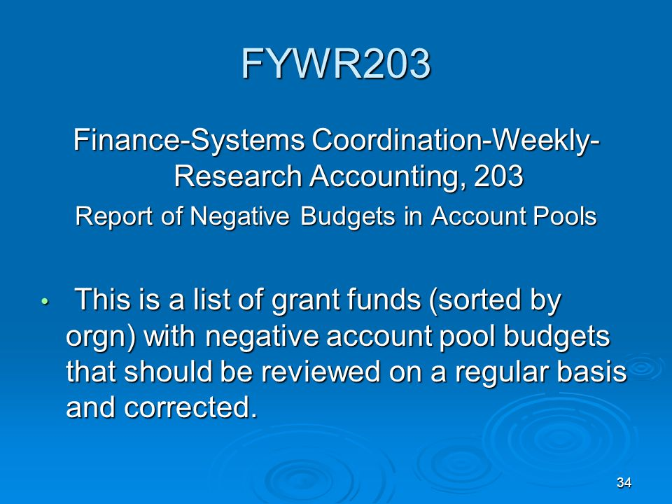 34 FYWR203 Finance-Systems Coordination-Weekly- Research Accounting, 203 Report of Negative Budgets in Account Pools This is a list of grant funds (sorted by orgn) with negative account pool budgets that should be reviewed on a regular basis and corrected.