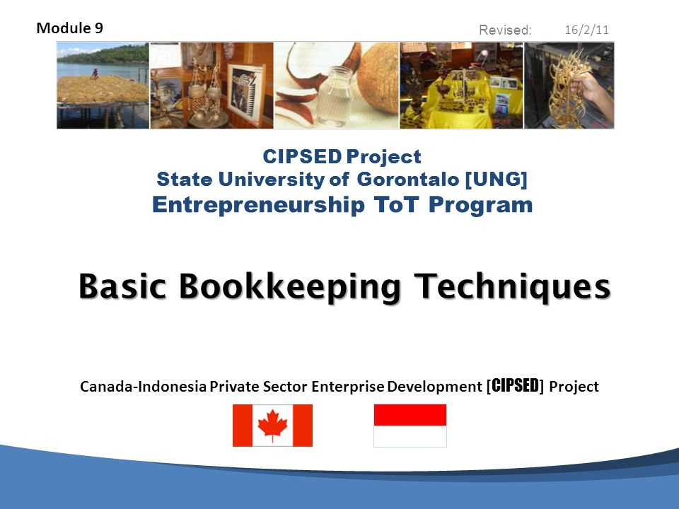 CIPSED Project & State University of Gorontalo [UNG] Entrepreneurship ToT Program Contents of this Module: PURPOSE of this MODULE The BENEFITS of ACCURATE BOOKKEEPING INCOME STATEMENTS and BALANCE SHEETS The SYNOPTIC JOURNAL or LEDGER 2 What is Bookkeeping.