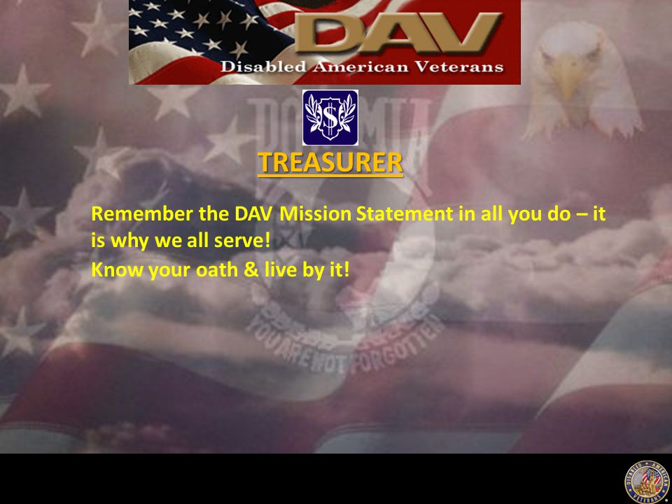 Remember the DAV Mission Statement in all you do – it is why we all serve! Know your oath & live by it! TREASURER