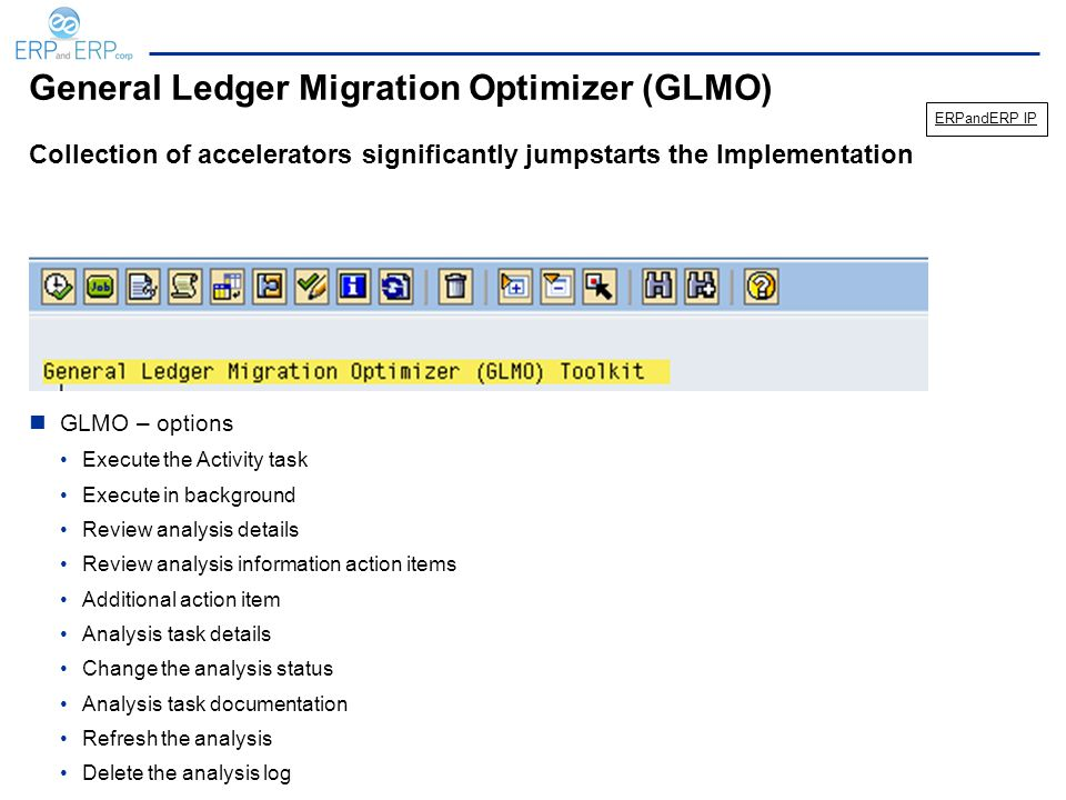 General Ledger Migration Optimizer (GLMO) GLMO – options Execute the Activity task Execute in background Review analysis details Review analysis information action items Additional action item Analysis task details Change the analysis status Analysis task documentation Refresh the analysis Delete the analysis log Collection of accelerators significantly jumpstarts the Implementation ERPandERP IP