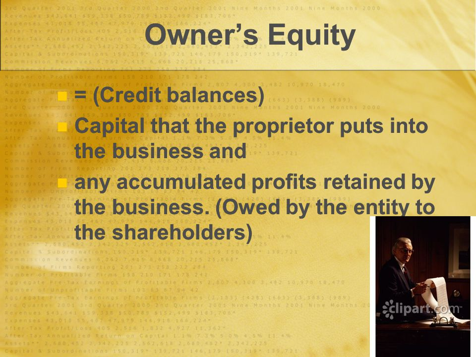 Owner's Equity = (Credit balances) Capital that the proprietor puts into the business and any accumulated profits retained by the business. (Owed by t
