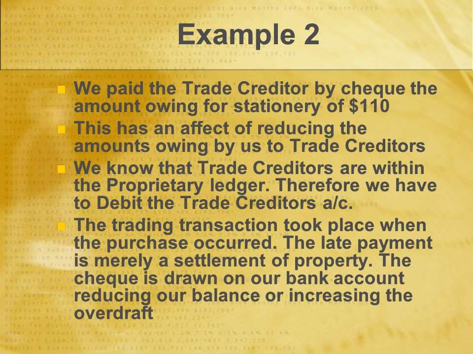 Example 2 We paid the Trade Creditor by cheque the amount owing for stationery of $110 This has an affect of reducing the amounts owing by us to Trade