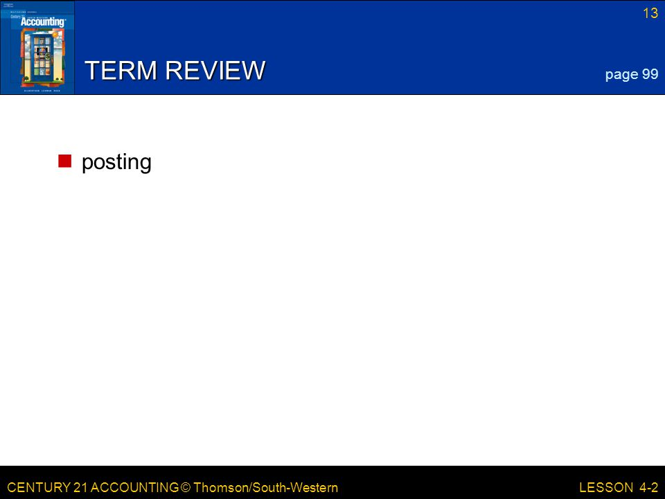 CENTURY 21 ACCOUNTING © Thomson/South-Western 13 LESSON 4-2 TERM REVIEW posting page 99