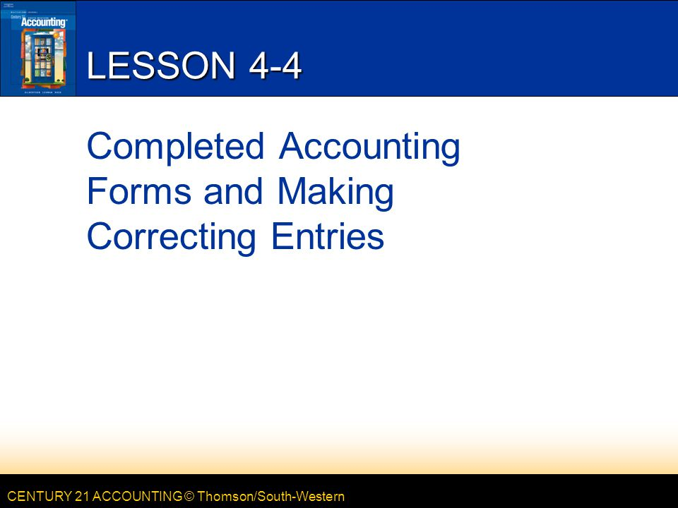 CENTURY 21 ACCOUNTING © Thomson/South-Western LESSON 4-4 Completed Accounting Forms and Making Correcting Entries