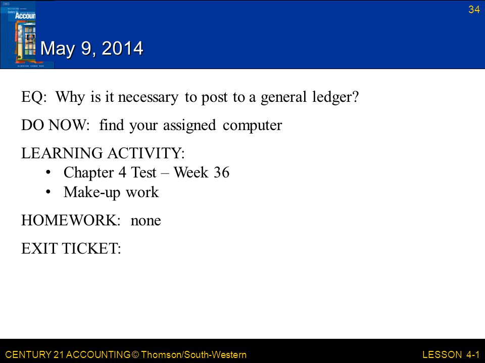 CENTURY 21 ACCOUNTING © Thomson/South-Western May 9, 2014 34 LESSON 4-1 EQ: Why is it necessary to post to a general ledger? DO NOW: find your assigne