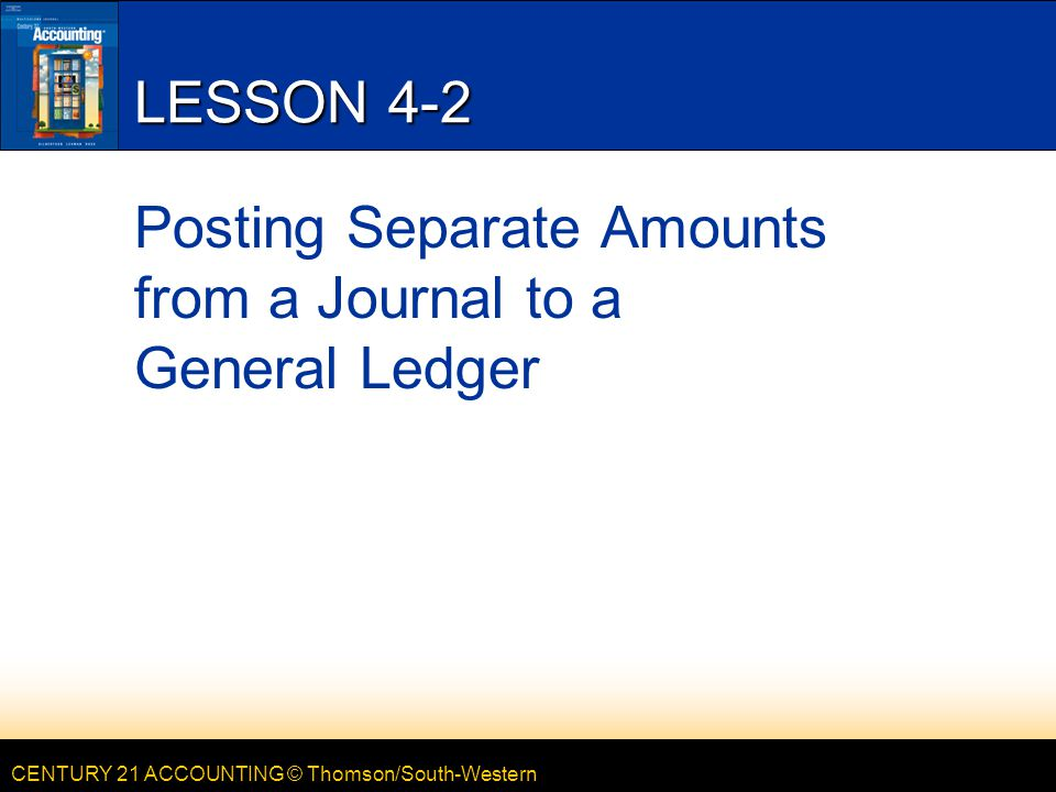 CENTURY 21 ACCOUNTING © Thomson/South-Western FEBRUARY 5, 2013 20 LESSON 4-1 EQ: Why is it necessary to post to a general ledger.