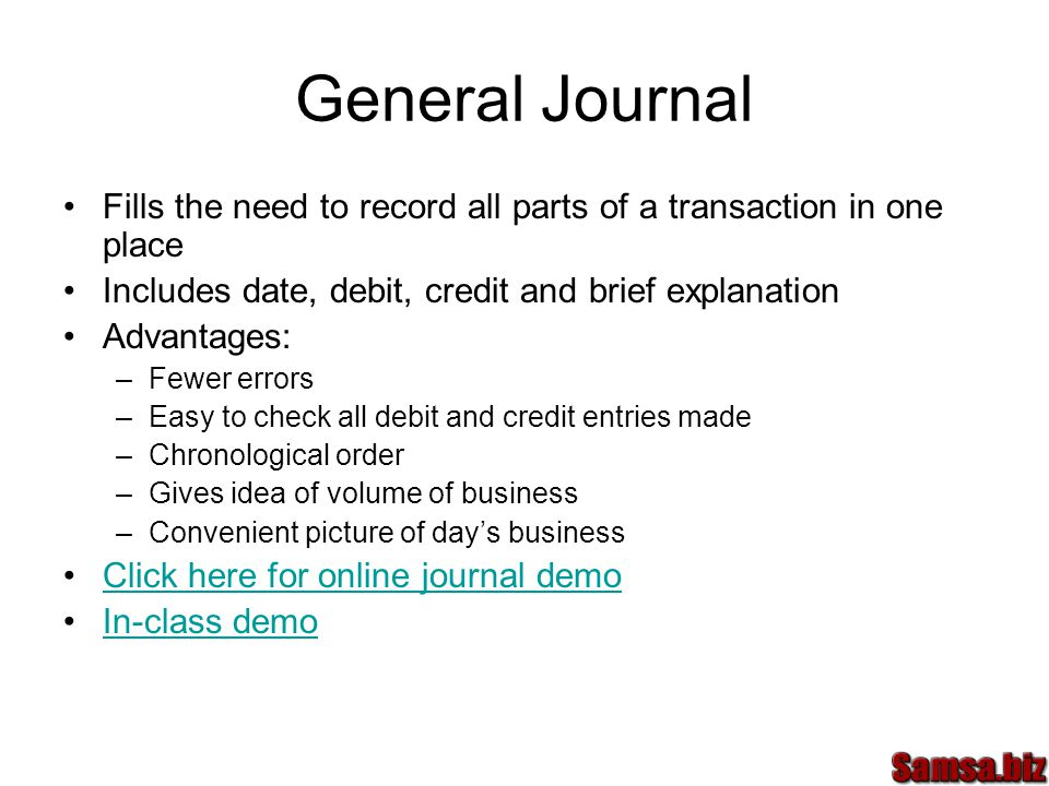 General Journal Fills the need to record all parts of a transaction in one place Includes date, debit, credit and brief explanation Advantages: –Fewer errors –Easy to check all debit and credit entries made –Chronological order –Gives idea of volume of business –Convenient picture of day's business Click here for online journal demo In-class demo