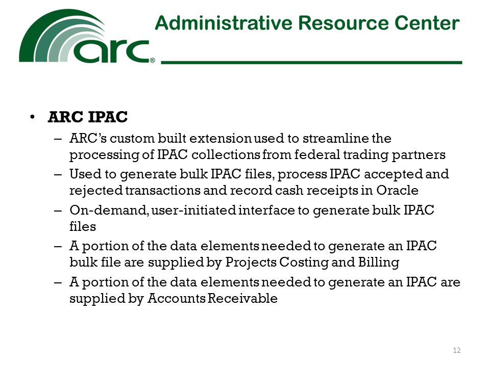 ARC IPAC – ARC's custom built extension used to streamline the processing of IPAC collections from federal trading partners – Used to generate bulk IPAC files, process IPAC accepted and rejected transactions and record cash receipts in Oracle – On-demand, user-initiated interface to generate bulk IPAC files – A portion of the data elements needed to generate an IPAC bulk file are supplied by Projects Costing and Billing – A portion of the data elements needed to generate an IPAC are supplied by Accounts Receivable 12