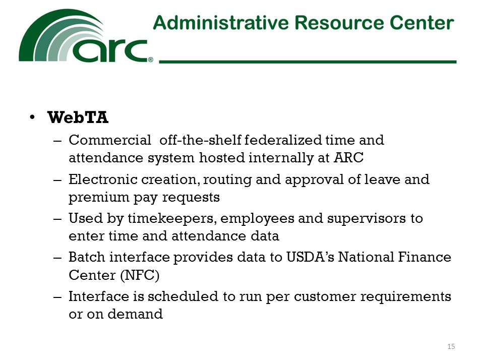 WebTA – Commercial off-the-shelf federalized time and attendance system hosted internally at ARC – Electronic creation, routing and approval of leave and premium pay requests – Used by timekeepers, employees and supervisors to enter time and attendance data – Batch interface provides data to USDA's National Finance Center (NFC) – Interface is scheduled to run per customer requirements or on demand 15