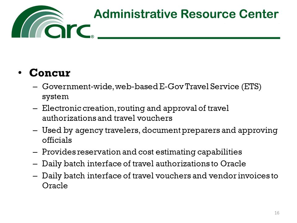 Concur – Government-wide, web-based E-Gov Travel Service (ETS) system – Electronic creation, routing and approval of travel authorizations and travel vouchers – Used by agency travelers, document preparers and approving officials – Provides reservation and cost estimating capabilities – Daily batch interface of travel authorizations to Oracle – Daily batch interface of travel vouchers and vendor invoices to Oracle 16