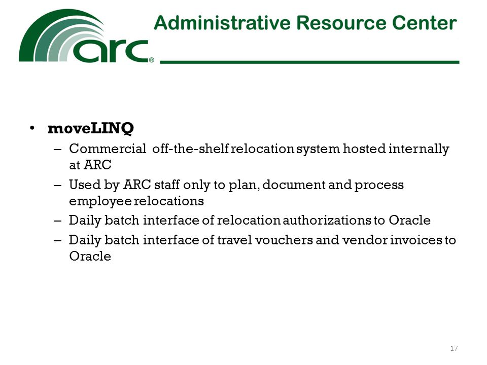 moveLINQ – Commercial off-the-shelf relocation system hosted internally at ARC – Used by ARC staff only to plan, document and process employee relocations – Daily batch interface of relocation authorizations to Oracle – Daily batch interface of travel vouchers and vendor invoices to Oracle 17
