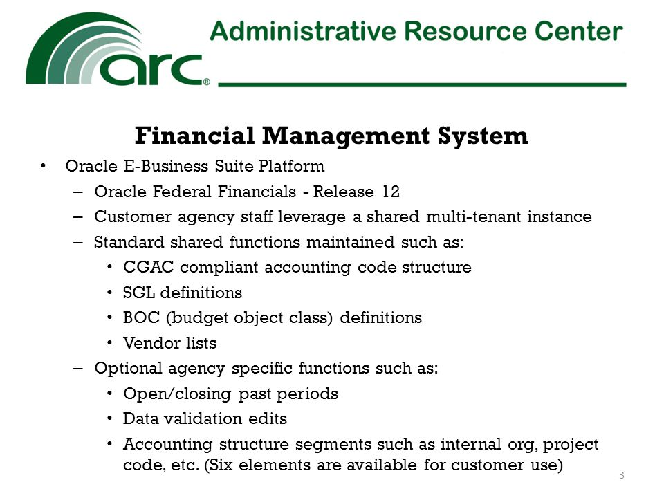 Financial Management Services Platform Service – Customer agency staff process transactions and perform required reporting – ARC staff perform system administration for core financial system and ARC-hosted feeder systems used in support of the customer agency – ARC staff provide agency user training and help desk support Full Service – Customer agency staff initiate transactions, monitor/review data and review/approve reports – ARC staff process transactions and perform required reporting – ARC staff perform system administration for core financial system and ARC-hosted feeder systems used in support of the customer agency – ARC staff provide agency user training and help desk support 4